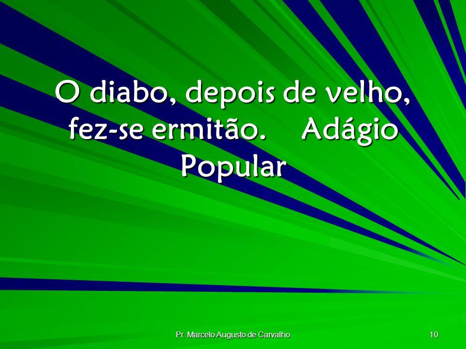 Pr. Marcelo Augusto de Carvalho 10 O diabo, depois de velho, fez-se ermitão.Adágio Popular