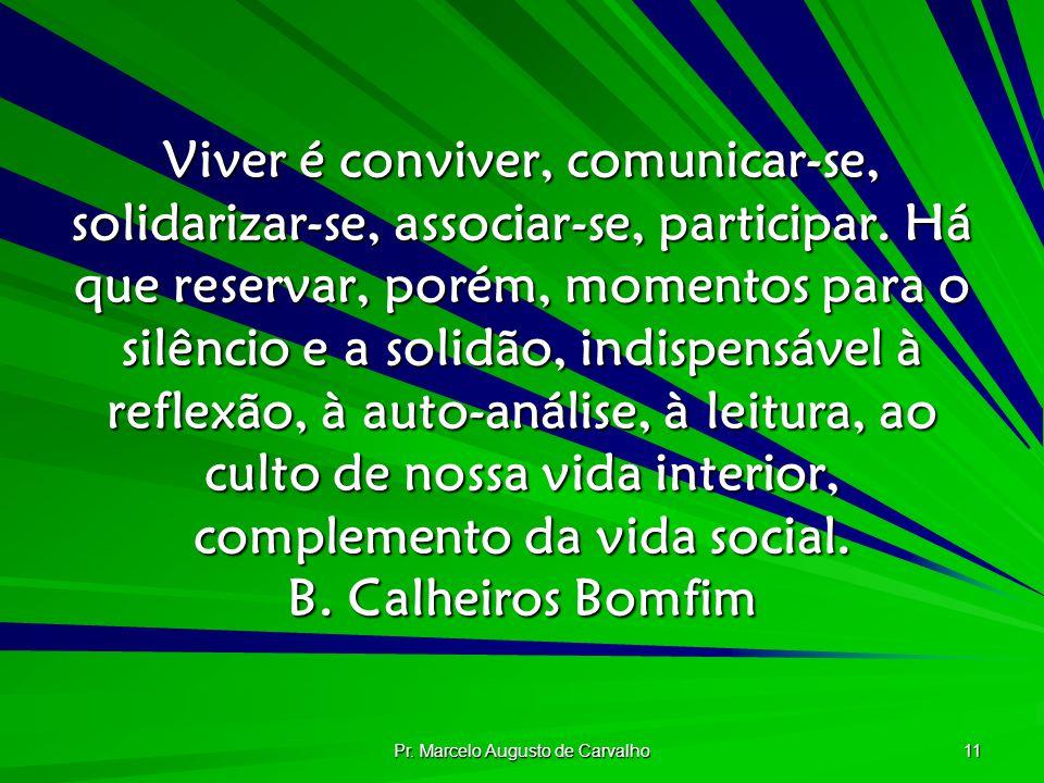 Pr. Marcelo Augusto de Carvalho 11 Viver é conviver, comunicar-se, solidarizar-se, associar-se, participar. Há que reservar, porém, momentos para o si