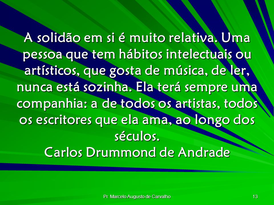 Pr. Marcelo Augusto de Carvalho 13 A solidão em si é muito relativa. Uma pessoa que tem hábitos intelectuais ou artísticos, que gosta de música, de le