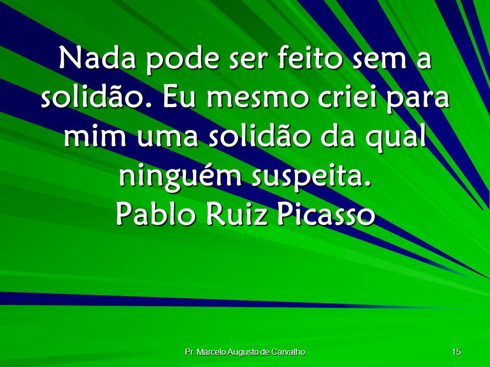 Pr. Marcelo Augusto de Carvalho 15 Nada pode ser feito sem a solidão. Eu mesmo criei para mim uma solidão da qual ninguém suspeita. Pablo Ruiz Picasso