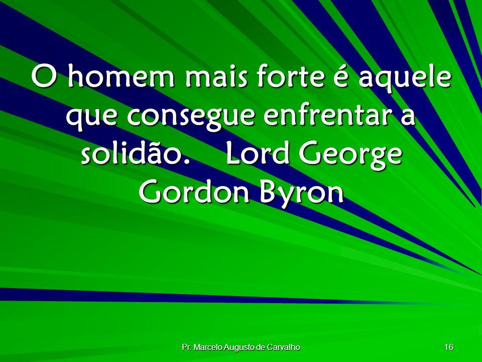 Pr. Marcelo Augusto de Carvalho 16 O homem mais forte é aquele que consegue enfrentar a solidão.Lord George Gordon Byron