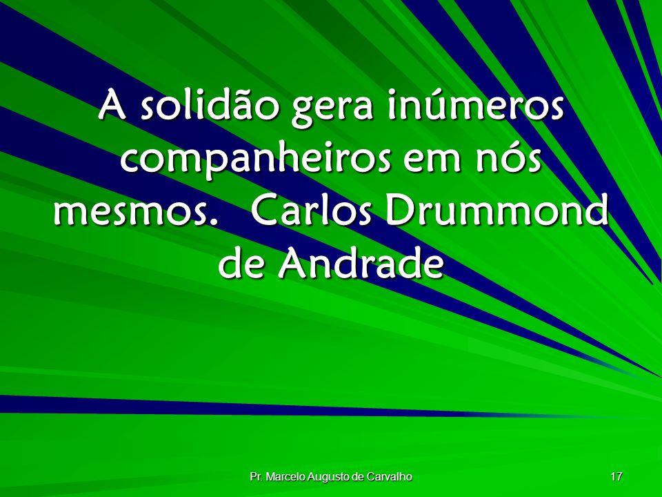 Pr. Marcelo Augusto de Carvalho 17 A solidão gera inúmeros companheiros em nós mesmos.Carlos Drummond de Andrade