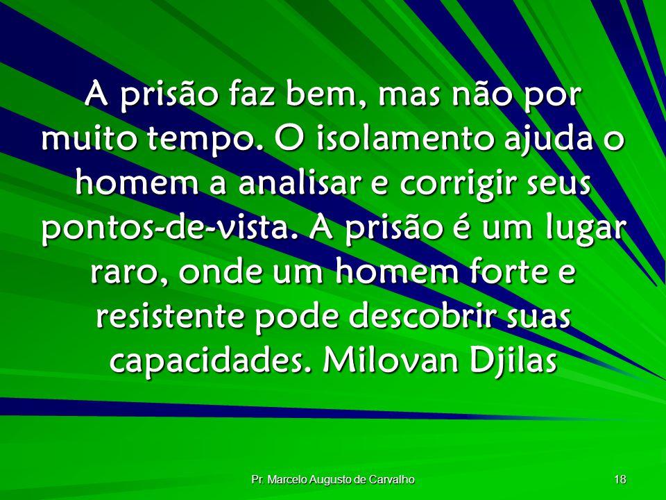 Pr. Marcelo Augusto de Carvalho 18 A prisão faz bem, mas não por muito tempo. O isolamento ajuda o homem a analisar e corrigir seus pontos-de-vista. A