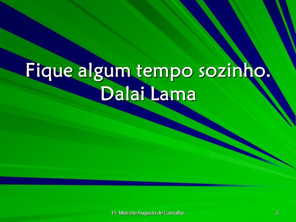 Pr. Marcelo Augusto de Carvalho 2 Fique algum tempo sozinho. Dalai Lama