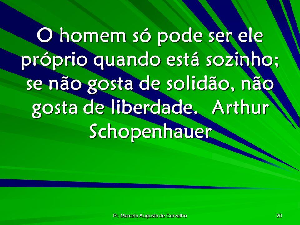 Pr. Marcelo Augusto de Carvalho 20 O homem só pode ser ele próprio quando está sozinho; se não gosta de solidão, não gosta de liberdade.Arthur Schopen