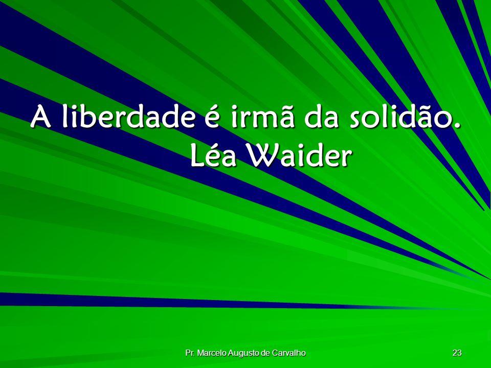 Pr. Marcelo Augusto de Carvalho 23 A liberdade é irmã da solidão. Léa Waider