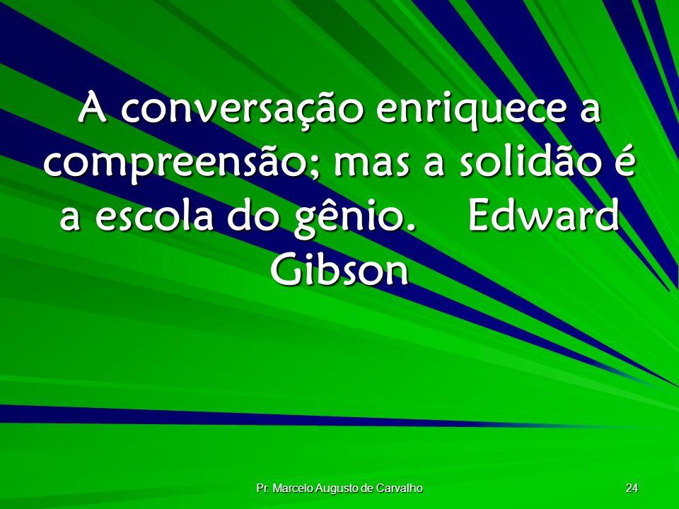 Pr. Marcelo Augusto de Carvalho 24 A conversação enriquece a compreensão; mas a solidão é a escola do gênio.Edward Gibson