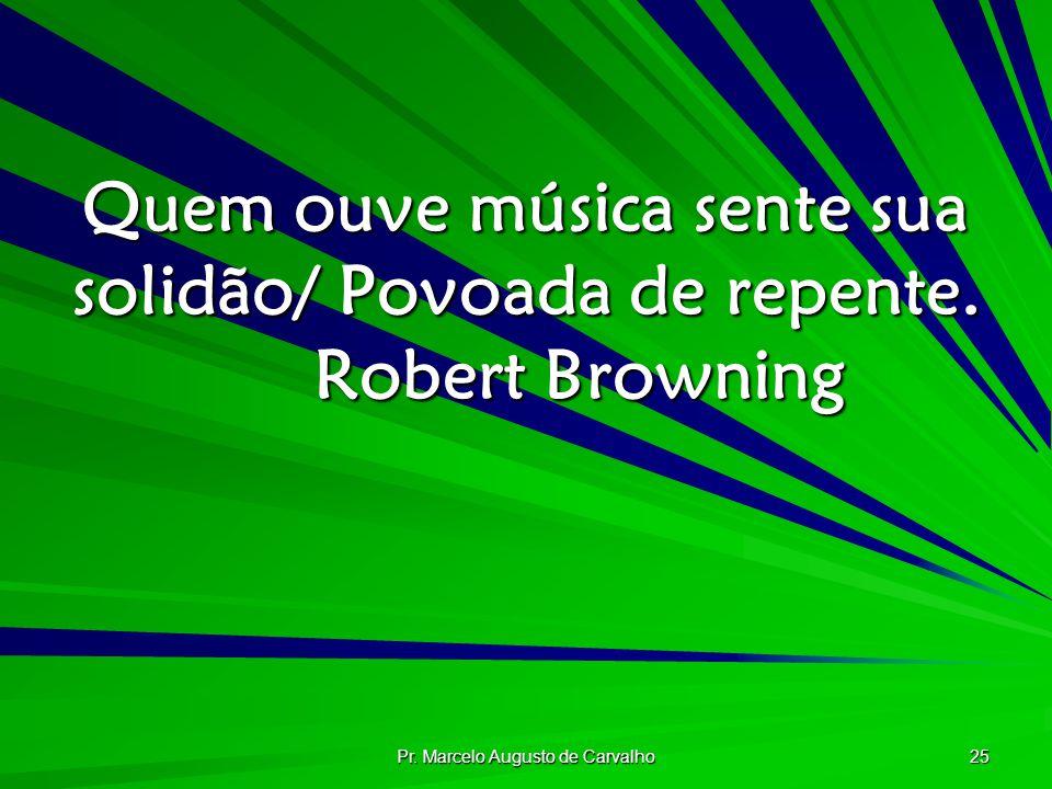 Pr. Marcelo Augusto de Carvalho 25 Quem ouve música sente sua solidão/ Povoada de repente. Robert Browning