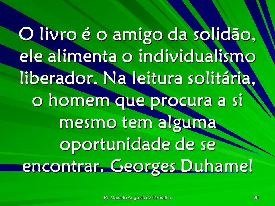 Pr. Marcelo Augusto de Carvalho 26 O livro é o amigo da solidão, ele alimenta o individualismo liberador. Na leitura solitária, o homem que procura a