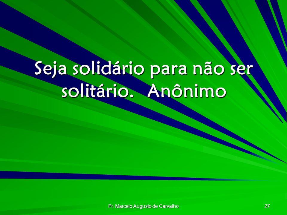 Pr. Marcelo Augusto de Carvalho 27 Seja solidário para não ser solitário.Anônimo