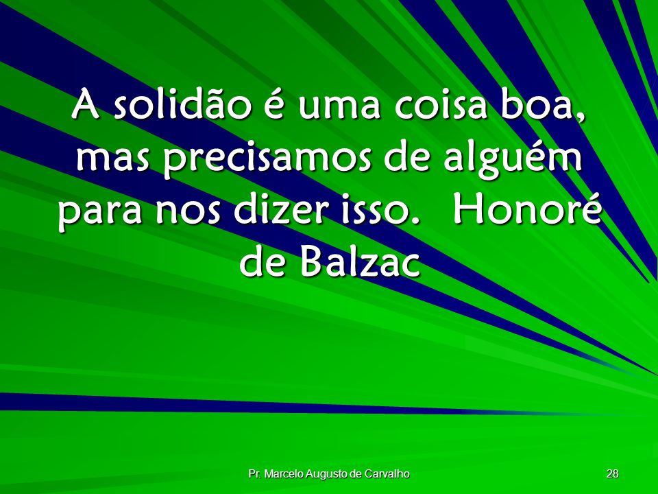 Pr. Marcelo Augusto de Carvalho 28 A solidão é uma coisa boa, mas precisamos de alguém para nos dizer isso.Honoré de Balzac