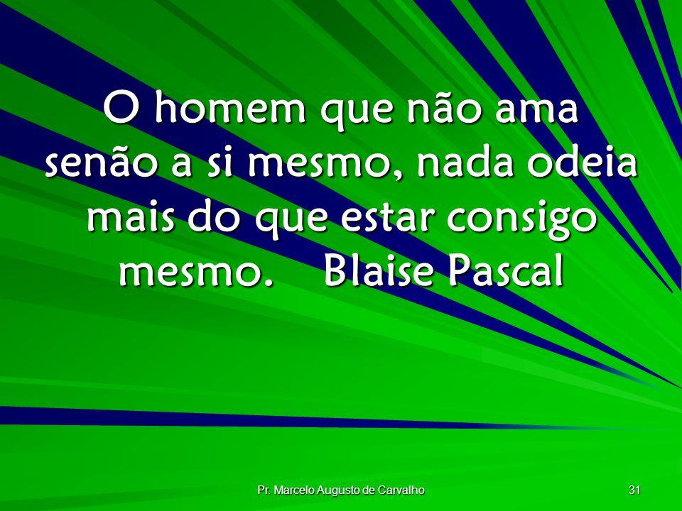 Pr. Marcelo Augusto de Carvalho 31 O homem que não ama senão a si mesmo, nada odeia mais do que estar consigo mesmo.Blaise Pascal
