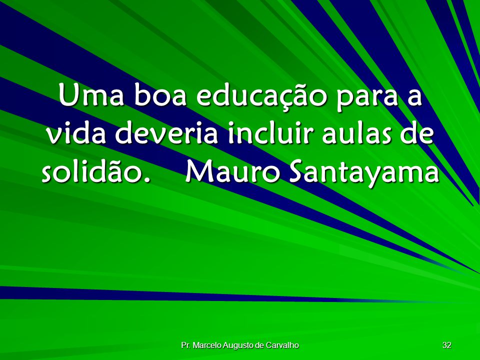 Pr. Marcelo Augusto de Carvalho 32 Uma boa educação para a vida deveria incluir aulas de solidão.Mauro Santayama