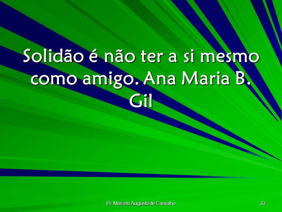 Pr. Marcelo Augusto de Carvalho 33 Solidão é não ter a si mesmo como amigo.Ana Maria B. Gil