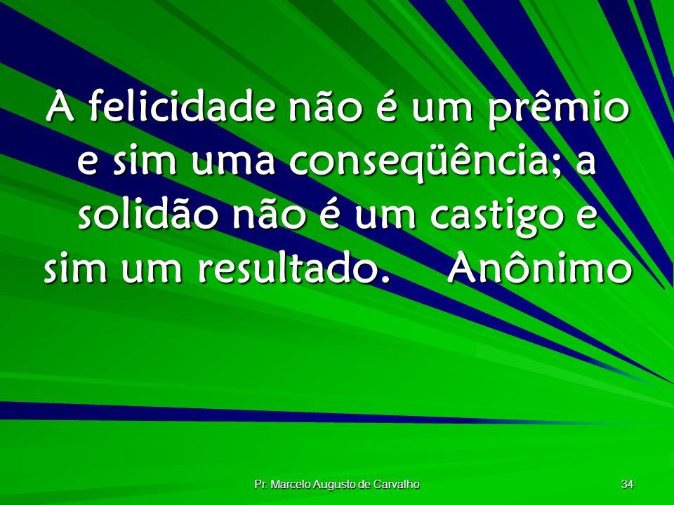 Pr. Marcelo Augusto de Carvalho 34 A felicidade não é um prêmio e sim uma conseqüência; a solidão não é um castigo e sim um resultado.Anônimo