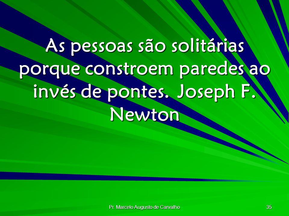 Pr. Marcelo Augusto de Carvalho 35 As pessoas são solitárias porque constroem paredes ao invés de pontes.Joseph F. Newton