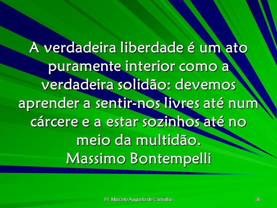 Pr. Marcelo Augusto de Carvalho 36 A verdadeira liberdade é um ato puramente interior como a verdadeira solidão: devemos aprender a sentir-nos livres