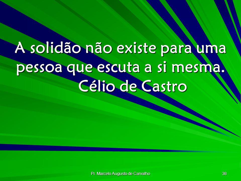 Pr. Marcelo Augusto de Carvalho 38 A solidão não existe para uma pessoa que escuta a si mesma. Célio de Castro
