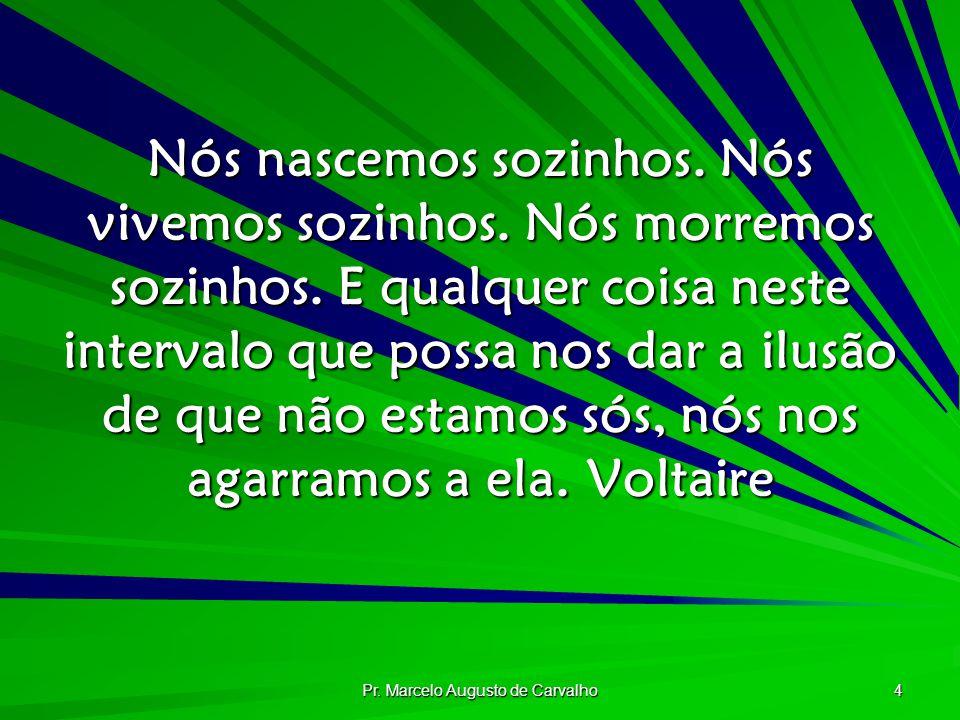 Pr. Marcelo Augusto de Carvalho 4 Nós nascemos sozinhos. Nós vivemos sozinhos. Nós morremos sozinhos. E qualquer coisa neste intervalo que possa nos d
