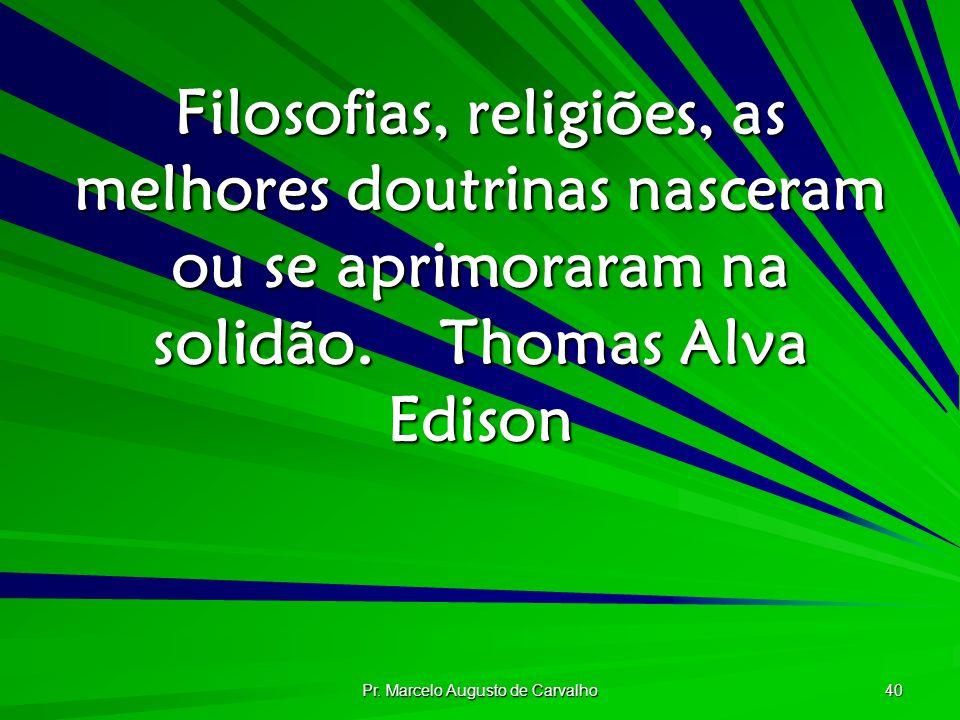 Pr. Marcelo Augusto de Carvalho 40 Filosofias, religiões, as melhores doutrinas nasceram ou se aprimoraram na solidão.Thomas Alva Edison