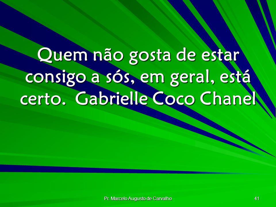 Pr. Marcelo Augusto de Carvalho 41 Quem não gosta de estar consigo a sós, em geral, está certo.Gabrielle Coco Chanel