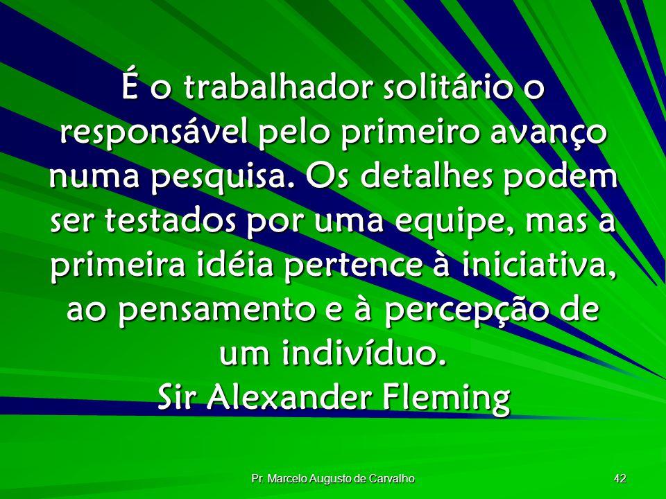 Pr. Marcelo Augusto de Carvalho 42 É o trabalhador solitário o responsável pelo primeiro avanço numa pesquisa. Os detalhes podem ser testados por uma