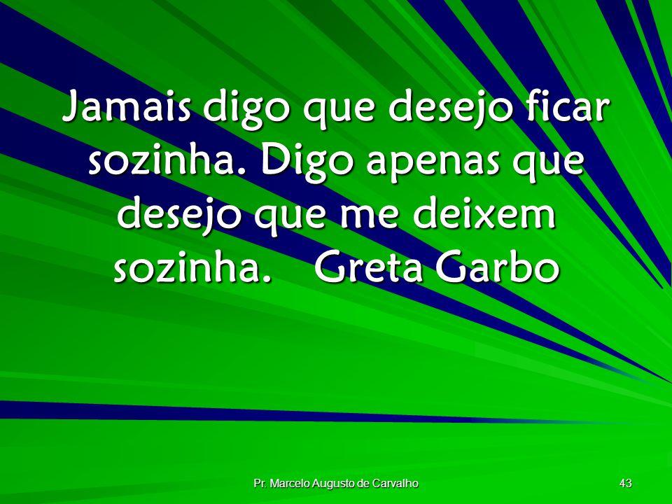 Pr. Marcelo Augusto de Carvalho 43 Jamais digo que desejo ficar sozinha. Digo apenas que desejo que me deixem sozinha.Greta Garbo