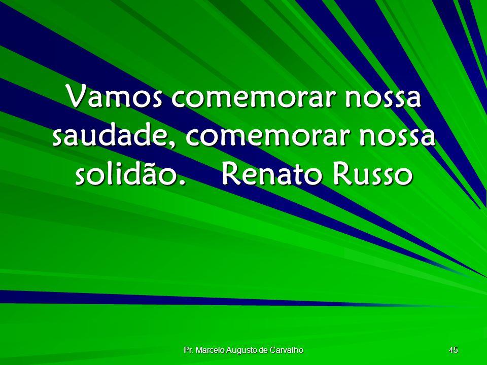 Pr. Marcelo Augusto de Carvalho 45 Vamos comemorar nossa saudade, comemorar nossa solidão.Renato Russo