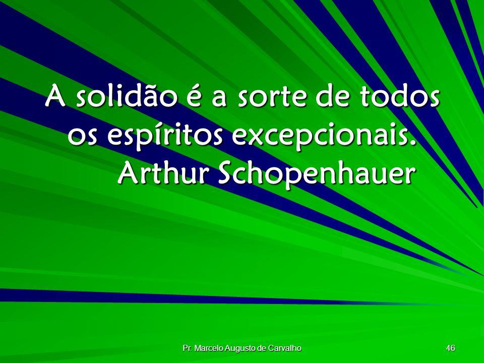 Pr. Marcelo Augusto de Carvalho 46 A solidão é a sorte de todos os espíritos excepcionais. Arthur Schopenhauer