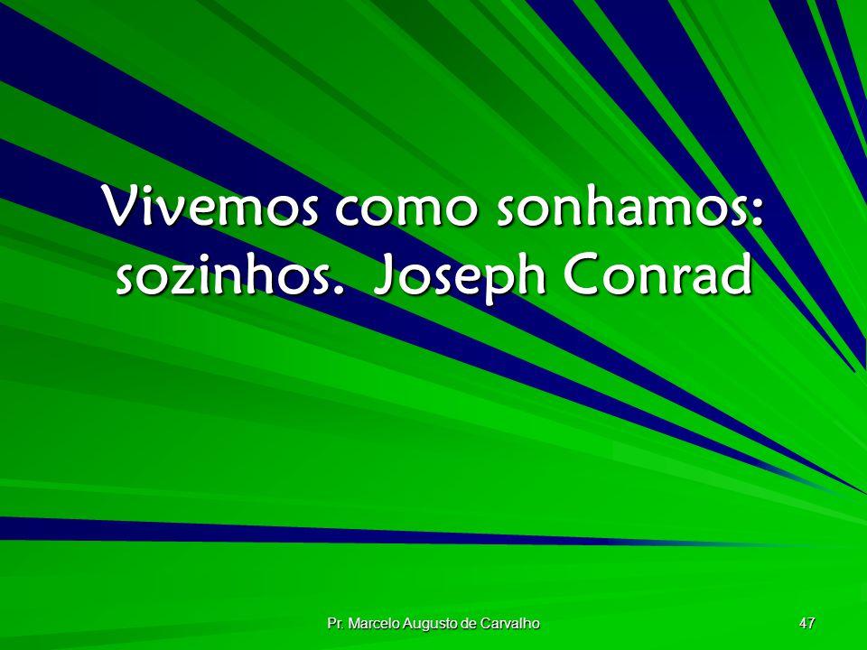 Pr. Marcelo Augusto de Carvalho 47 Vivemos como sonhamos: sozinhos.Joseph Conrad