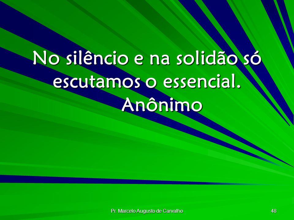 Pr. Marcelo Augusto de Carvalho 48 No silêncio e na solidão só escutamos o essencial. Anônimo