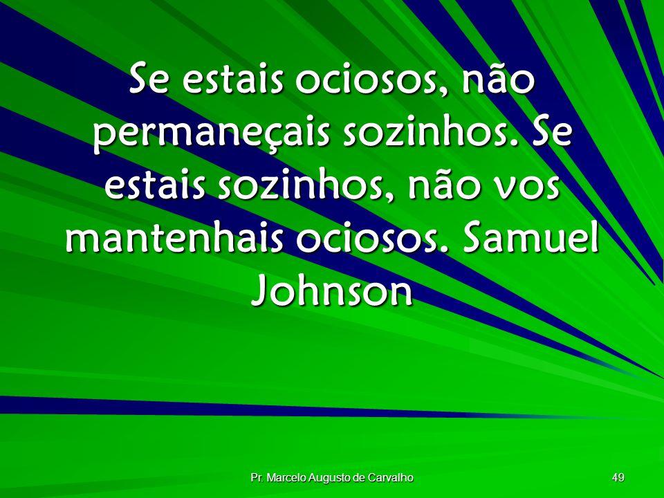 Pr. Marcelo Augusto de Carvalho 49 Se estais ociosos, não permaneçais sozinhos. Se estais sozinhos, não vos mantenhais ociosos.Samuel Johnson