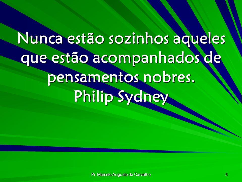 Pr. Marcelo Augusto de Carvalho 5 Nunca estão sozinhos aqueles que estão acompanhados de pensamentos nobres. Philip Sydney
