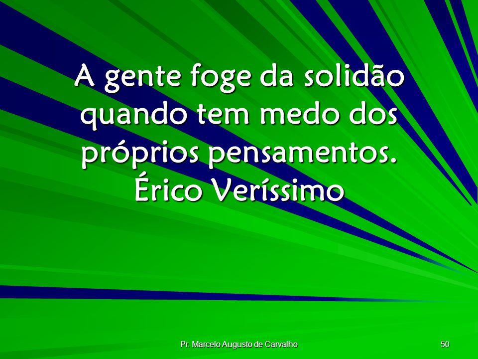 Pr. Marcelo Augusto de Carvalho 50 A gente foge da solidão quando tem medo dos próprios pensamentos. Érico Veríssimo