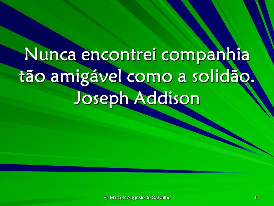 Pr. Marcelo Augusto de Carvalho 6 Nunca encontrei companhia tão amigável como a solidão. Joseph Addison