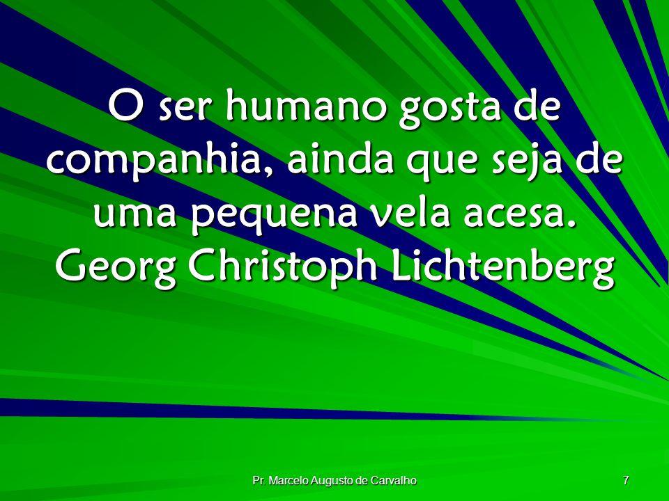 Pr. Marcelo Augusto de Carvalho 7 O ser humano gosta de companhia, ainda que seja de uma pequena vela acesa. Georg Christoph Lichtenberg