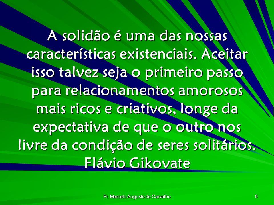 Pr. Marcelo Augusto de Carvalho 9 A solidão é uma das nossas características existenciais. Aceitar isso talvez seja o primeiro passo para relacionamen