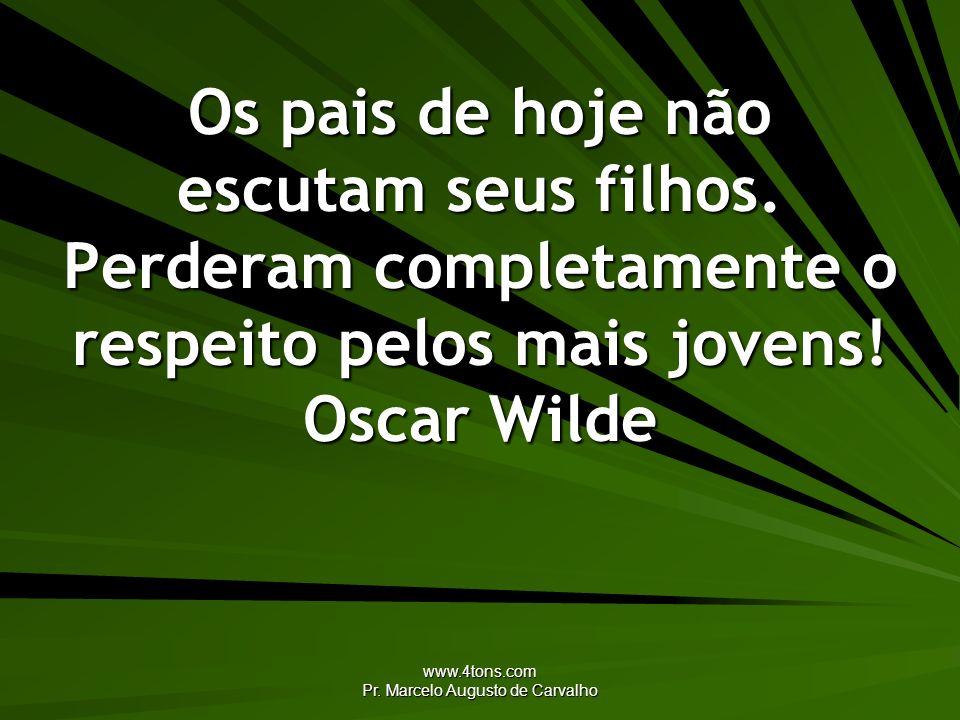www.4tons.com Pr. Marcelo Augusto de Carvalho Os pais de hoje não escutam seus filhos. Perderam completamente o respeito pelos mais jovens! Oscar Wild