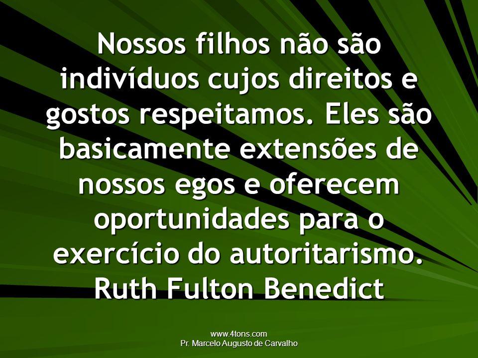 www.4tons.com Pr. Marcelo Augusto de Carvalho Nossos filhos não são indivíduos cujos direitos e gostos respeitamos. Eles são basicamente extensões de