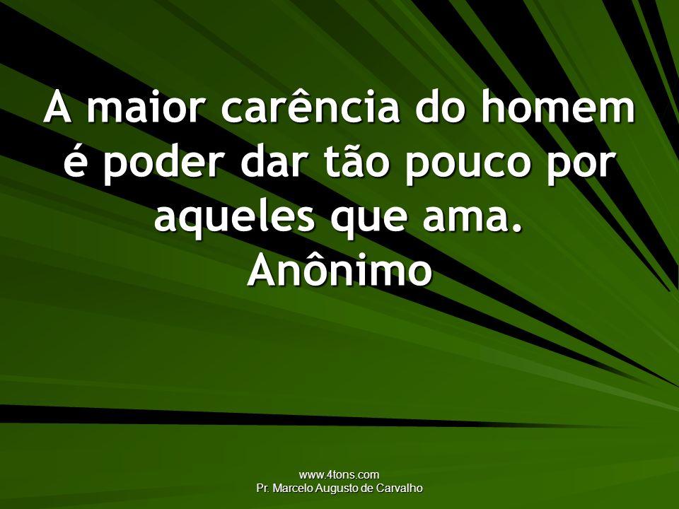 www.4tons.com Pr. Marcelo Augusto de Carvalho A maior carência do homem é poder dar tão pouco por aqueles que ama. Anônimo