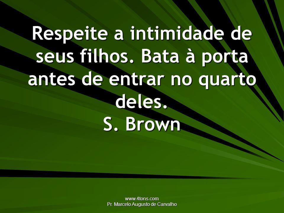 www.4tons.com Pr. Marcelo Augusto de Carvalho Respeite a intimidade de seus filhos. Bata à porta antes de entrar no quarto deles. S. Brown