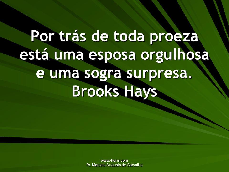 www.4tons.com Pr. Marcelo Augusto de Carvalho Por trás de toda proeza está uma esposa orgulhosa e uma sogra surpresa. Brooks Hays