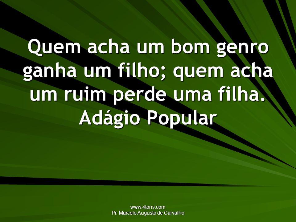 www.4tons.com Pr. Marcelo Augusto de Carvalho Quem acha um bom genro ganha um filho; quem acha um ruim perde uma filha. Adágio Popular