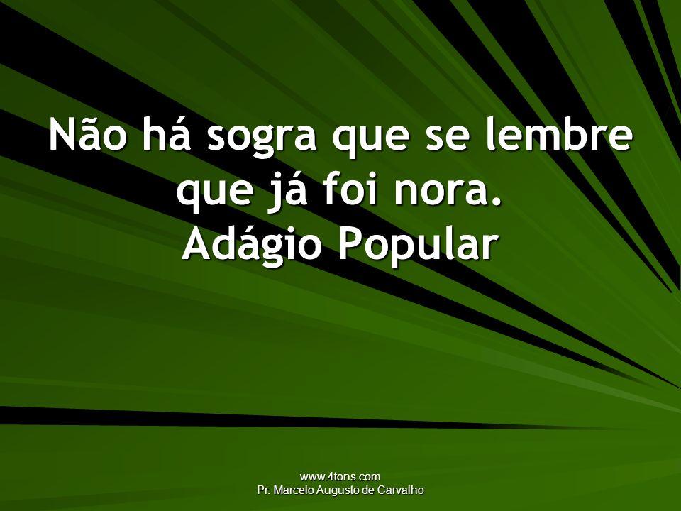 www.4tons.com Pr. Marcelo Augusto de Carvalho Não há sogra que se lembre que já foi nora. Adágio Popular