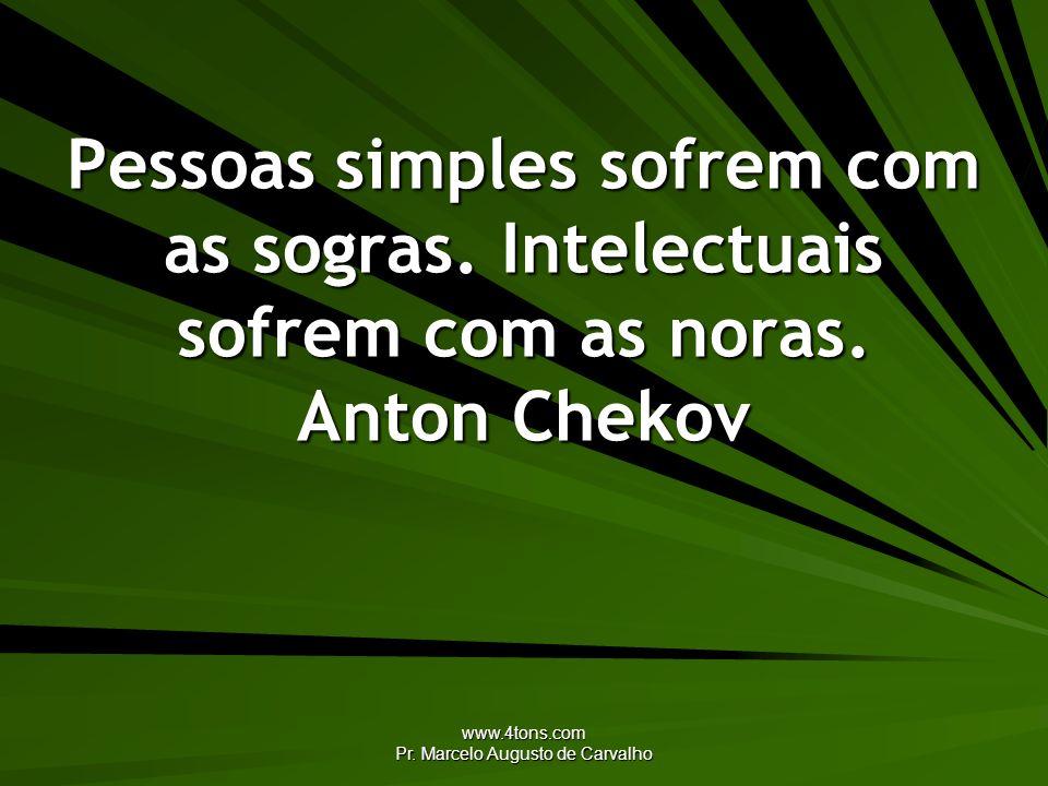 www.4tons.com Pr. Marcelo Augusto de Carvalho Pessoas simples sofrem com as sogras. Intelectuais sofrem com as noras. Anton Chekov