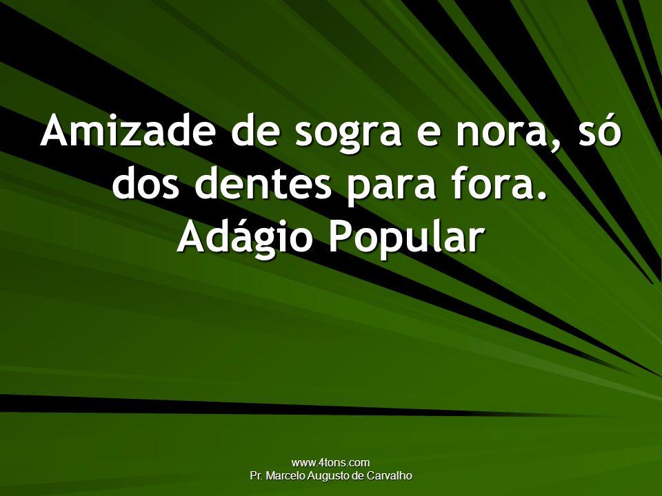 www.4tons.com Pr. Marcelo Augusto de Carvalho Amizade de sogra e nora, só dos dentes para fora. Adágio Popular