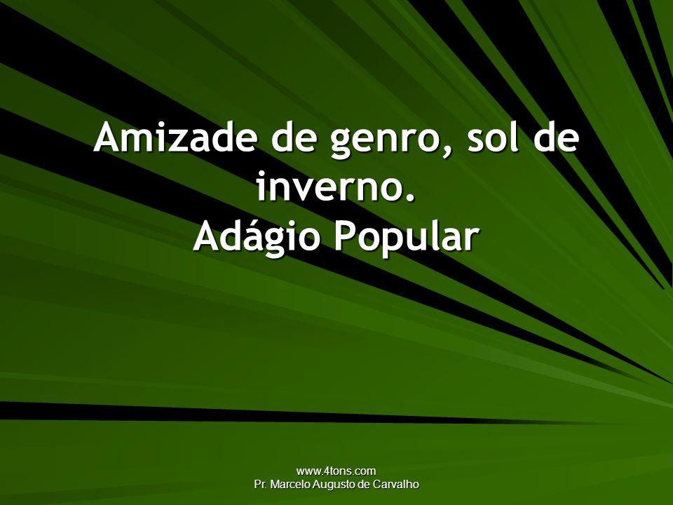 www.4tons.com Pr. Marcelo Augusto de Carvalho Amizade de genro, sol de inverno. Adágio Popular