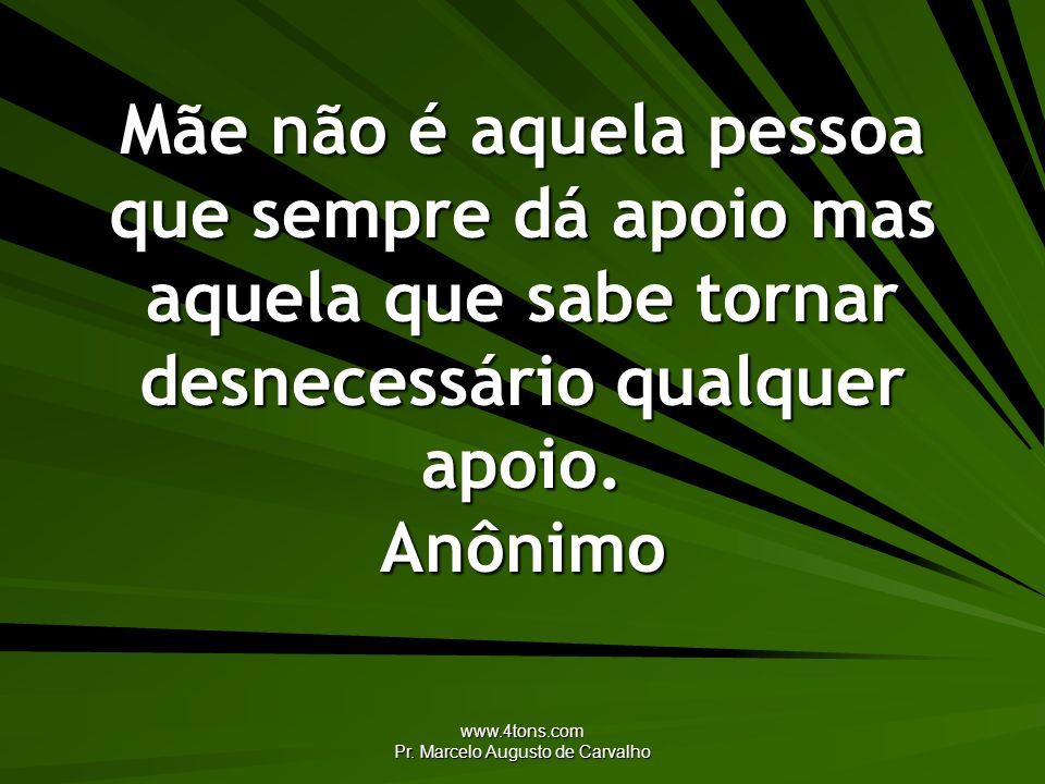 www.4tons.com Pr. Marcelo Augusto de Carvalho Mãe não é aquela pessoa que sempre dá apoio mas aquela que sabe tornar desnecessário qualquer apoio. Anô