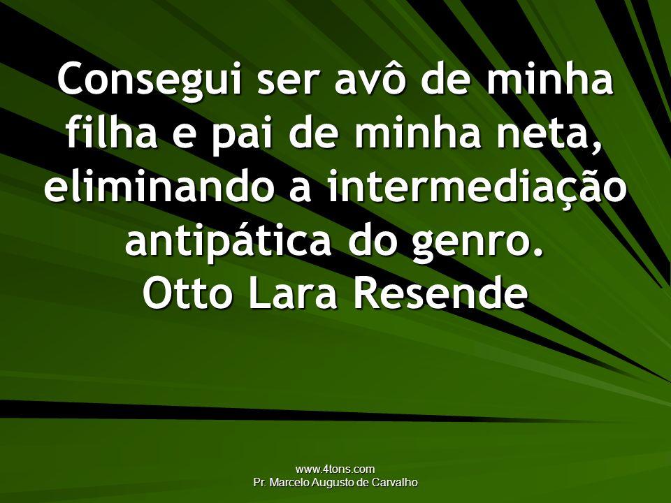 www.4tons.com Pr. Marcelo Augusto de Carvalho Consegui ser avô de minha filha e pai de minha neta, eliminando a intermediação antipática do genro. Ott