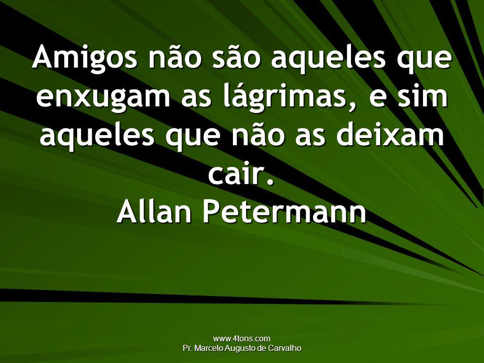 www.4tons.com Pr. Marcelo Augusto de Carvalho Amigos não são aqueles que enxugam as lágrimas, e sim aqueles que não as deixam cair. Allan Petermann